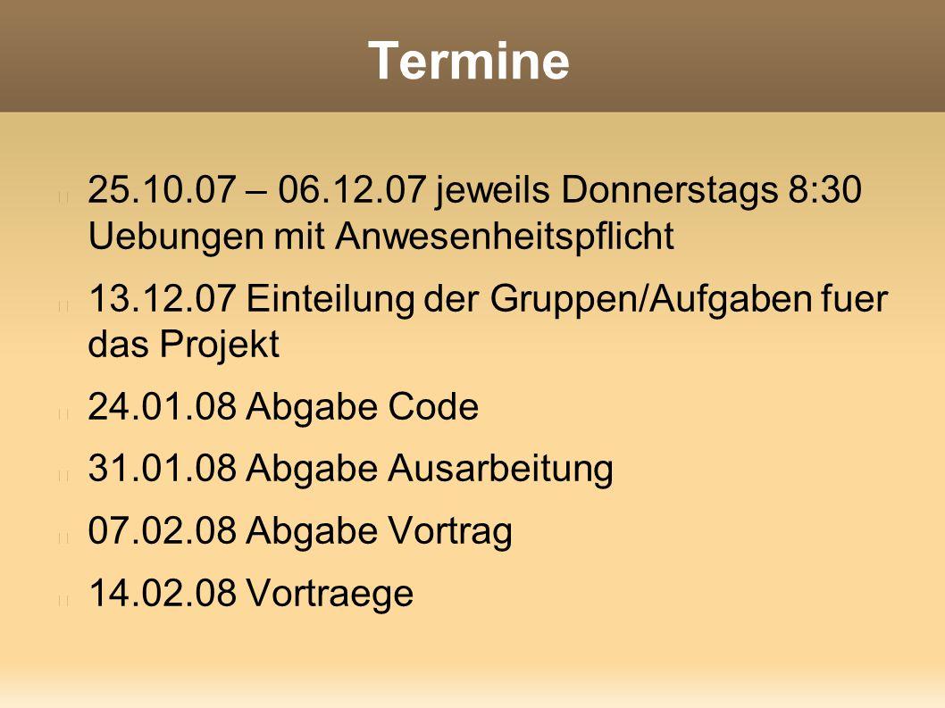 Termine 25.10.07 – 06.12.07 jeweils Donnerstags 8:30 Uebungen mit Anwesenheitspflicht 13.12.07 Einteilung der Gruppen/Aufgaben fuer das Projekt 24.01.