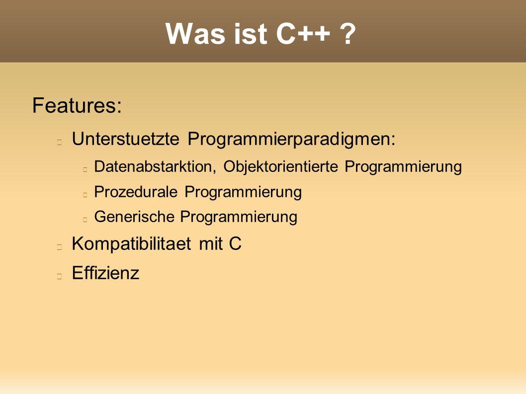 Was ist C++ ? Features: Unterstuetzte Programmierparadigmen: Datenabstarktion, Objektorientierte Programmierung Prozedurale Programmierung Generische