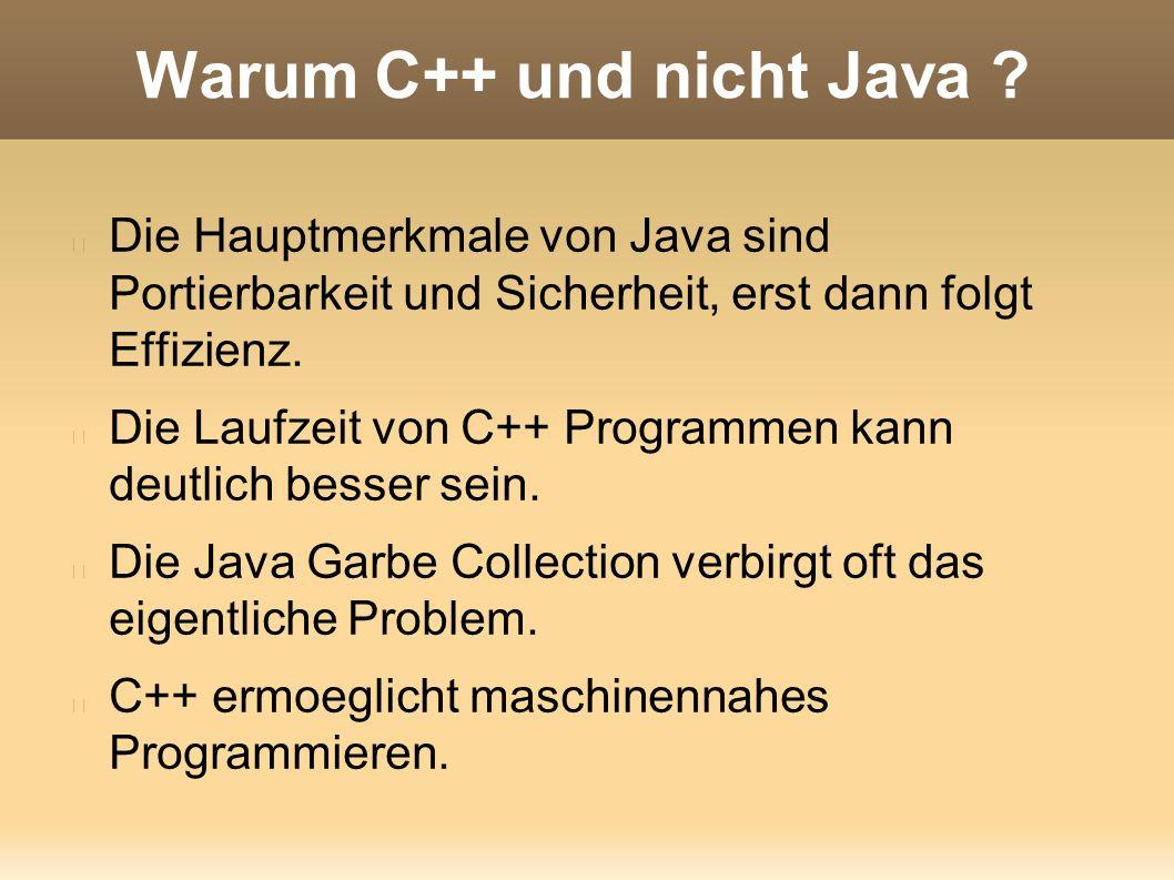 Warum C++ und nicht Java ? Die Hauptmerkmale von Java sind Portierbarkeit und Sicherheit, erst dann folgt Effizienz. Die Laufzeit von C++ Programmen k