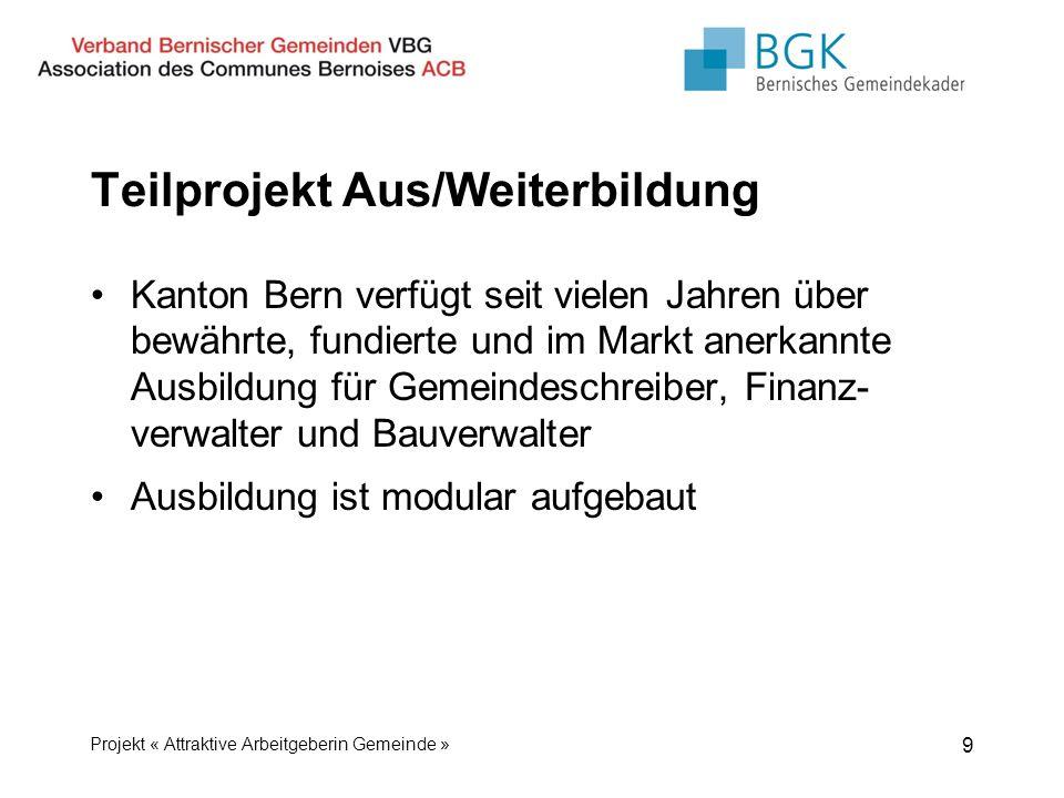 Teilprojekt Aus/Weiterbildung Kanton Bern verfügt seit vielen Jahren über bewährte, fundierte und im Markt anerkannte Ausbildung für Gemeindeschreiber, Finanz- verwalter und Bauverwalter Ausbildung ist modular aufgebaut 9 Projekt « Attraktive Arbeitgeberin Gemeinde »