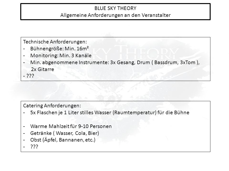 BLUE SKY THEORY Allgemeine Anforderungen an den Veranstalter Technische Anforderungen: -Bühnengröße: Min. 16m² -Monitoring: Min. 3 Kanäle -Min. abgeno