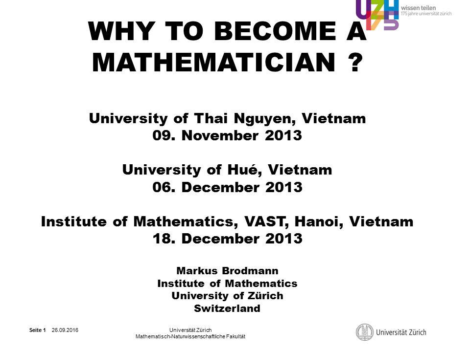 26.09.2016Universität Zürich Mathematisch-Naturwissenschaftliche Fakultät Seite 1 WHY TO BECOME A MATHEMATICIAN .