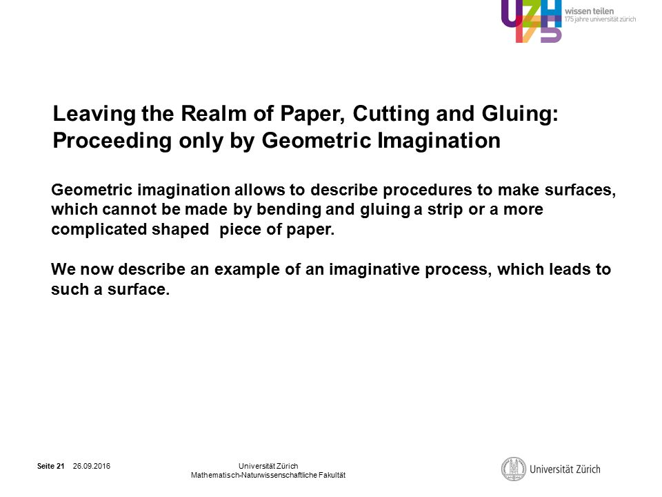 26.09.2016Universität Zürich Mathematisch-Naturwissenschaftliche Fakultät Seite 21 Leaving the Realm of Paper, Cutting and Gluing: Proceeding only by Geometric Imagination Geometric imagination allows to describe procedures to make surfaces, which cannot be made by bending and gluing a strip or a more complicated shaped piece of paper.