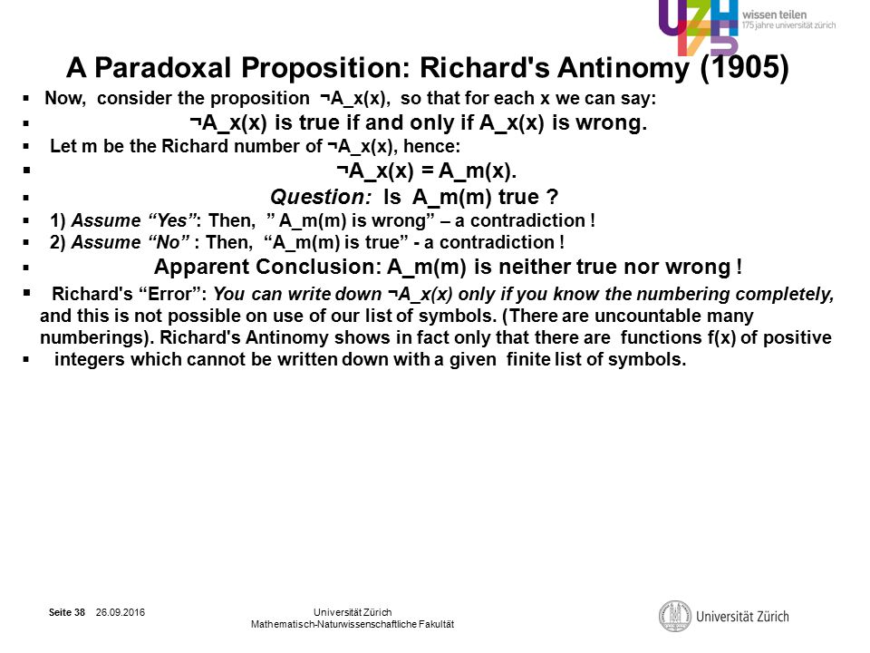 26.09.2016Universität Zürich Mathematisch-Naturwissenschaftliche Fakultät Seite 38 A Paradoxal Proposition: Richard s Antinomy (1905)  Now, consider the proposition ¬A_x(x), so that for each x we can say:  ¬A_x(x) is true if and only if A_x(x) is wrong.