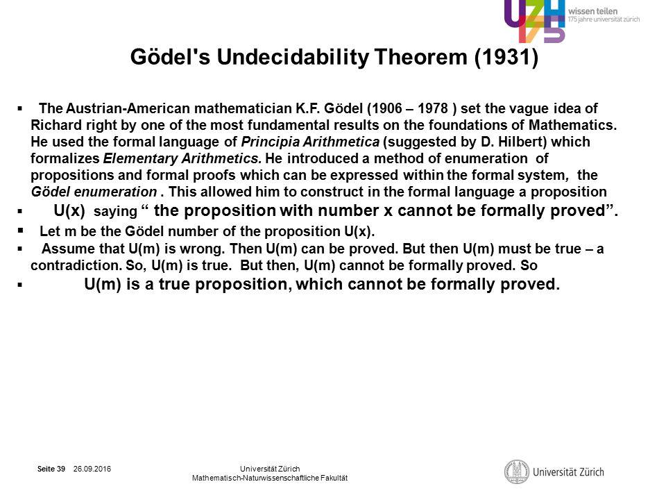 26.09.2016Universität Zürich Mathematisch-Naturwissenschaftliche Fakultät Seite 39 Gödel s Undecidability Theorem (1931)  The Austrian-American mathematician K.F.