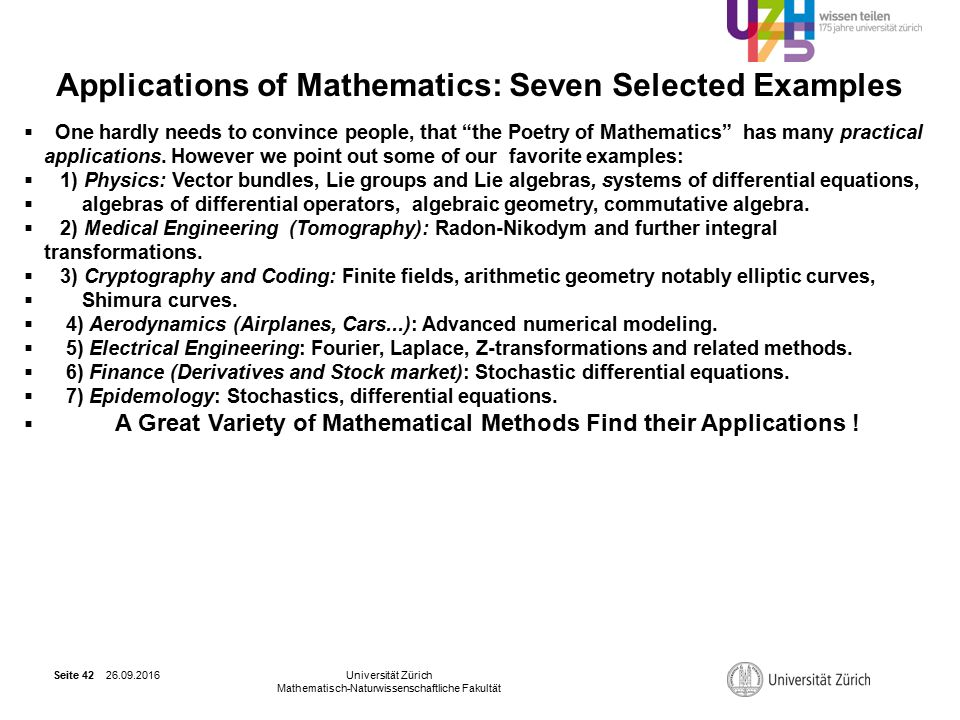 26.09.2016Universität Zürich Mathematisch-Naturwissenschaftliche Fakultät Seite 42 Applications of Mathematics: Seven Selected Examples  One hardly needs to convince people, that the Poetry of Mathematics has many practical applications.