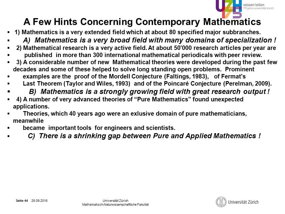 26.09.2016Universität Zürich Mathematisch-Naturwissenschaftliche Fakultät Seite 44 A Few Hints Concerning Contemporary Mathematics  1) Mathematics is a very extended field which at about 80 specified major subbranches.