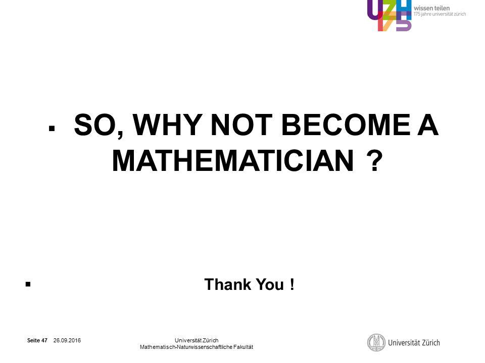26.09.2016Universität Zürich Mathematisch-Naturwissenschaftliche Fakultät Seite 47  SO, WHY NOT BECOME A MATHEMATICIAN .