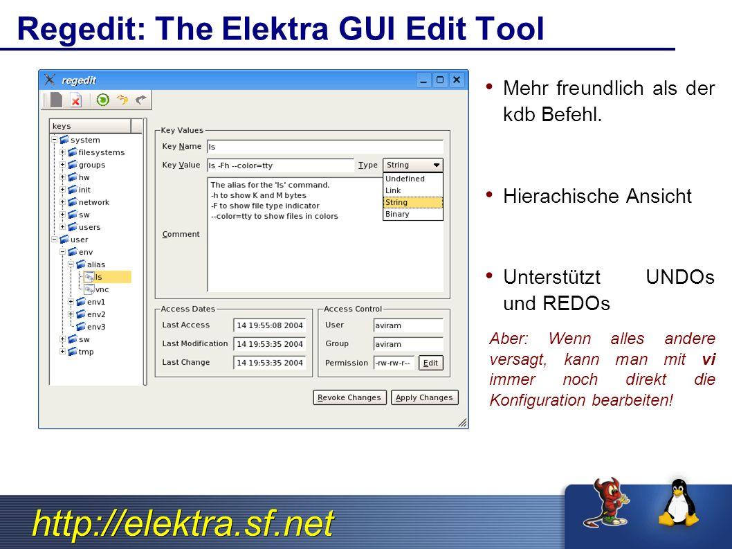 http://elektra.sf.net Regedit: The Elektra GUI Edit Tool Mehr freundlich als der kdb Befehl. Hierachische Ansicht Unterstützt UNDOs und REDOs Aber: We