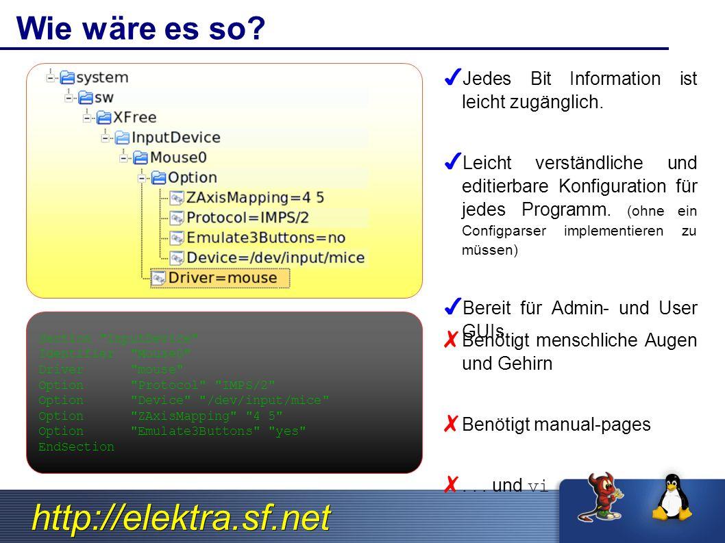 http://elektra.sf.net Elektra s 7 Design Grundsätze 1.Unix look n feel und Standards in den Namensräumen 2.Immer und überall vorhanden (Sogar bei /sbin/init).