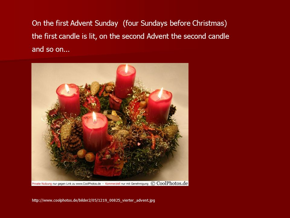 On the first Advent Sunday (four Sundays before Christmas) the first candle is lit, on the second Advent the second candle and so on... http://www.coo