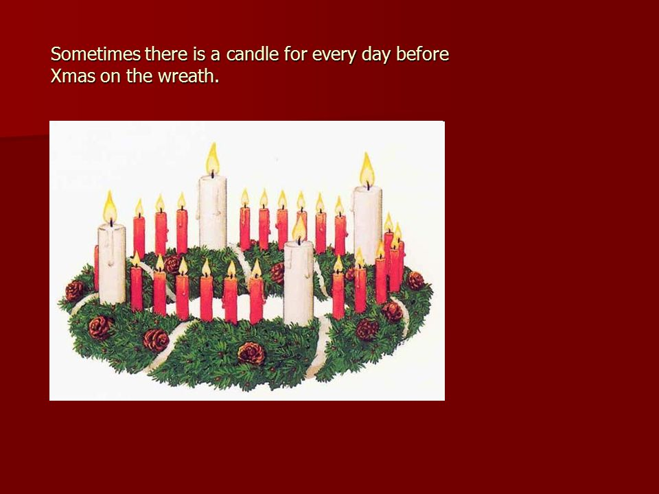 Sometimes there is a candle for every day before Xmas on the wreath.