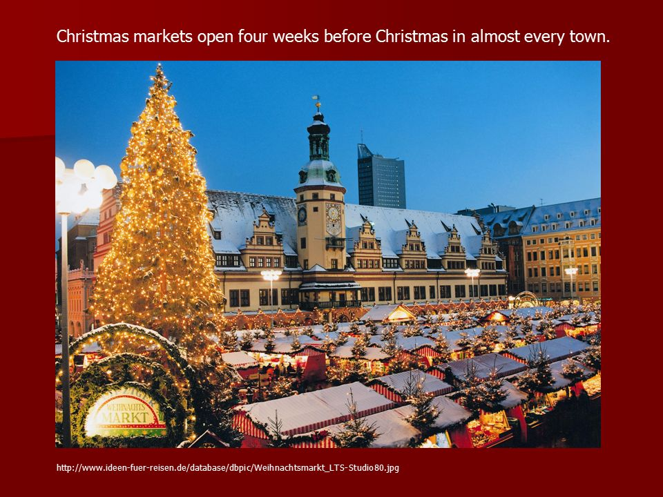 Christmas markets open four weeks before Christmas in almost every town. http://www.ideen-fuer-reisen.de/database/dbpic/Weihnachtsmarkt_LTS-Studio80.j