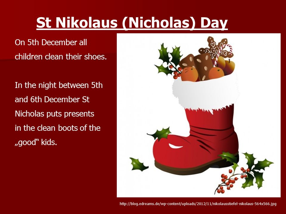 St Nikolaus (Nicholas) Day On 5th December all children clean their shoes. In the night between 5th and 6th December St Nicholas puts presents in the