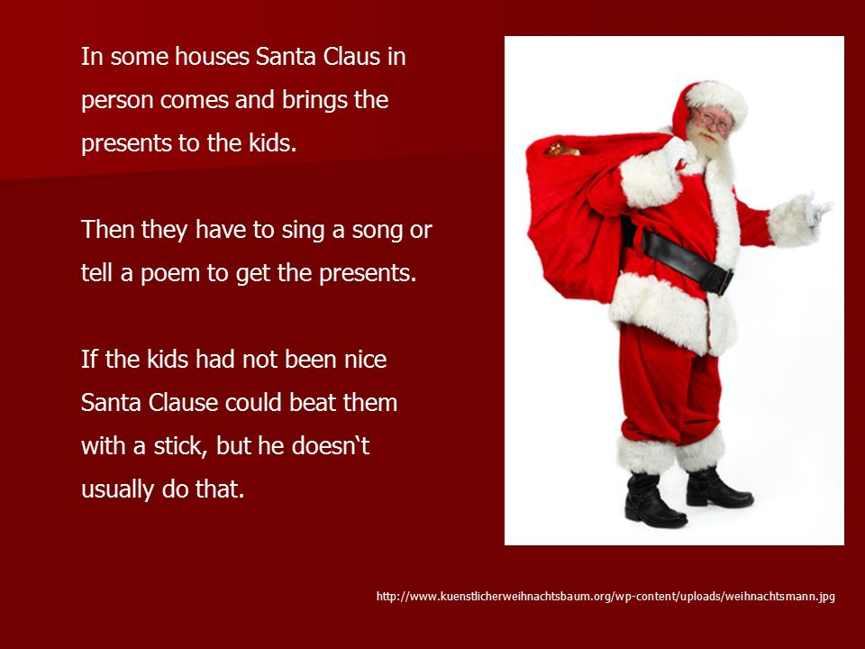 In some houses Santa Claus in person comes and brings the presents to the kids. Then they have to sing a song or tell a poem to get the presents. If t