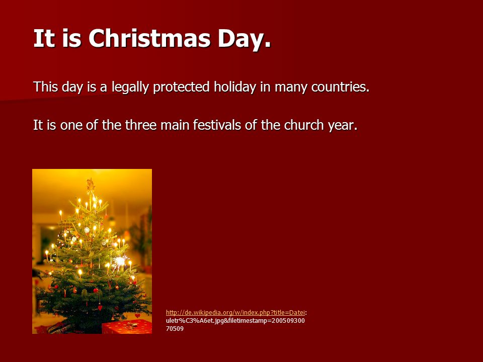 It is Christmas Day. This day is a legally protected holiday in many countries. It is one of the three main festivals of the church year. http://de.wi