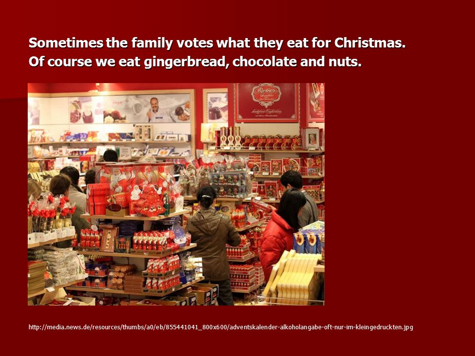 Sometimes the family votes what they eat for Christmas. Of course we eat gingerbread, chocolate and nuts. http://media.news.de/resources/thumbs/a0/eb/
