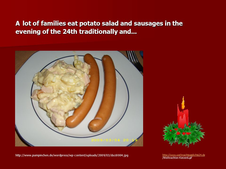 A lot of families eat potato salad and sausages in the evening of the 24th traditionally and... http://www.pumpinchen.de/wordpress/wp-content/uploads/
