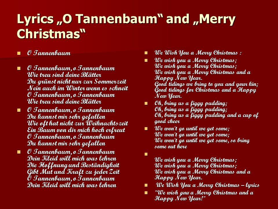 """Lyrics """"O Tannenbaum and """"Merry Christmas O Tannenbaum O Tannenbaum O Tannenbaum, o Tannenbaum Wie treu sind deine Blätter Du grünst nicht nur zur Sommerzeit Nein auch im Winter wenn es schneit O Tannenbaum, o Tannenbaum Wie treu sind deine Blätter O Tannenbaum, o Tannenbaum Wie treu sind deine Blätter Du grünst nicht nur zur Sommerzeit Nein auch im Winter wenn es schneit O Tannenbaum, o Tannenbaum Wie treu sind deine Blätter O Tannenbaum, o Tannenbaum Du kannst mir sehr gefallen Wie oft hat nicht zur Weihnachtszeit Ein Baum von dir mich hoch erfreut O Tannenbaum, o Tannenbaum Du kannst mir sehr gefallen O Tannenbaum, o Tannenbaum Du kannst mir sehr gefallen Wie oft hat nicht zur Weihnachtszeit Ein Baum von dir mich hoch erfreut O Tannenbaum, o Tannenbaum Du kannst mir sehr gefallen O Tannenbaum, o Tannenbaum Dein Kleid will mich was lehren Die Hoffnung und Beständigkeit Gibt Mut und Kraft zu jeder Zeit O Tannenbaum, o Tannenbaum Dein Kleid will mich was lehren O Tannenbaum, o Tannenbaum Dein Kleid will mich was lehren Die Hoffnung und Beständigkeit Gibt Mut und Kraft zu jeder Zeit O Tannenbaum, o Tannenbaum Dein Kleid will mich was lehren We Wish You a Merry Christmas : We Wish You a Merry Christmas : We wish you a Merry Christmas; We wish you a Merry Christmas; We wish you a Merry Christmas and a Happy New Year."""