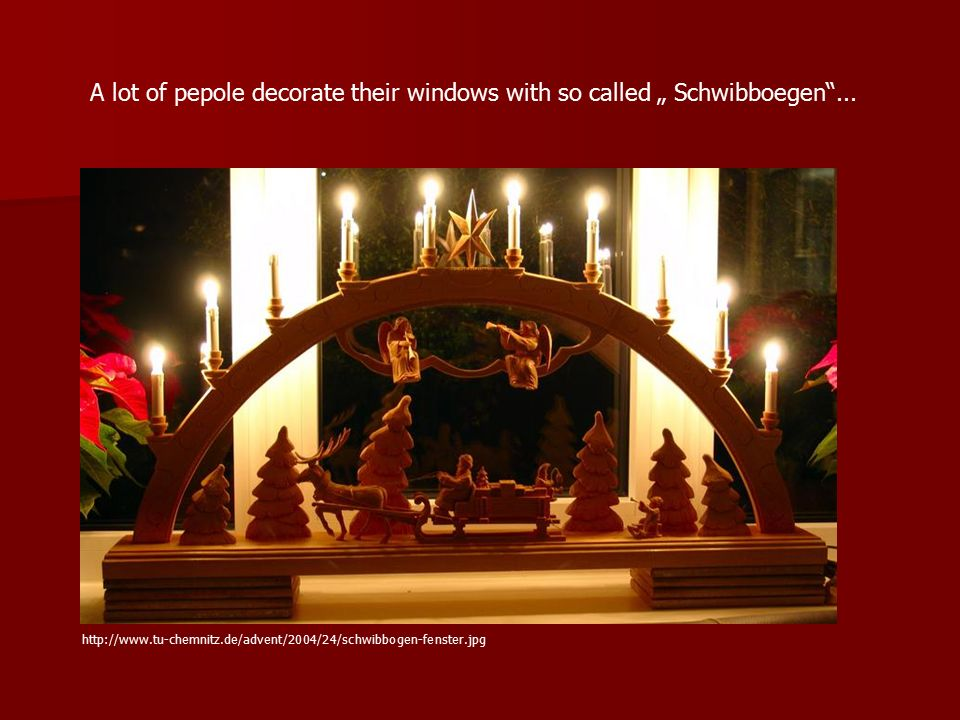 "A lot of pepole decorate their windows with so called "" Schwibboegen""... http://www.tu-chemnitz.de/advent/2004/24/schwibbogen-fenster.jpg"