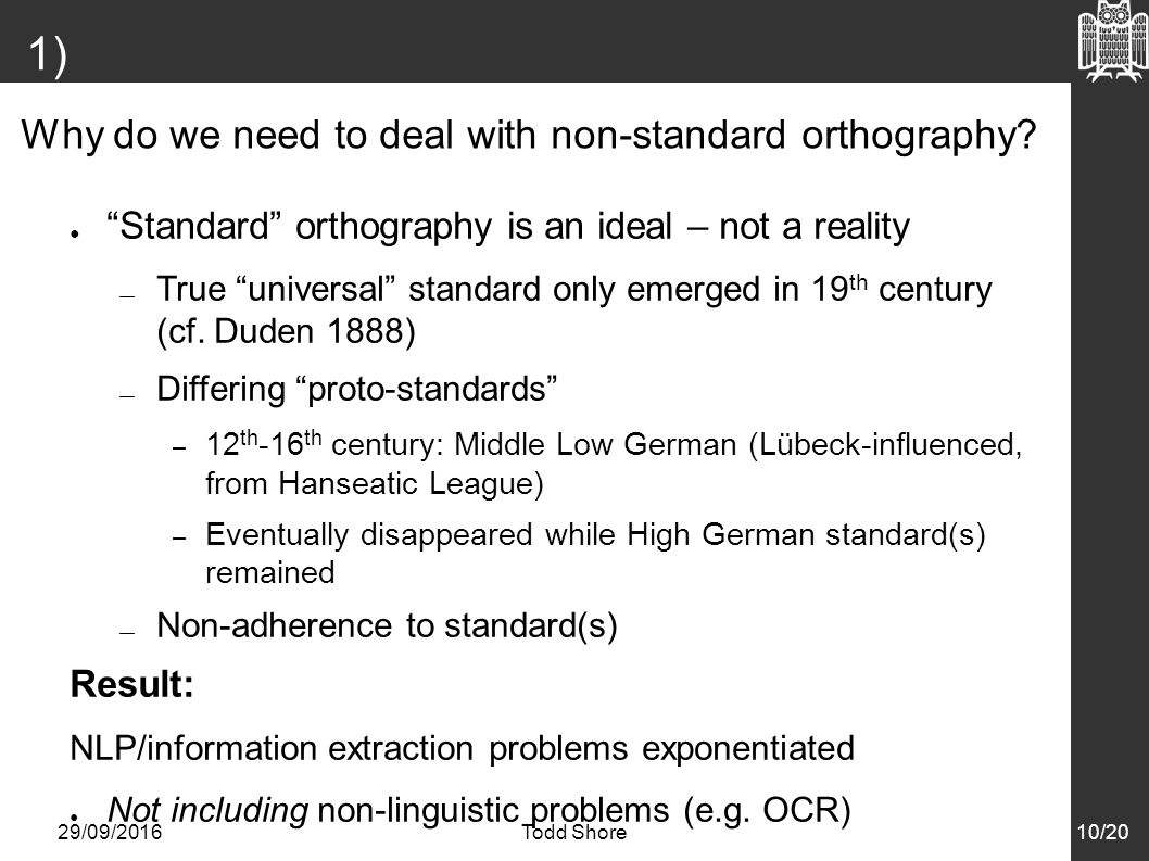 29/09/2016Todd Shore10/20 1) Introduction ● Standard orthography is an ideal – not a reality — True universal standard only emerged in 19 th century (cf.