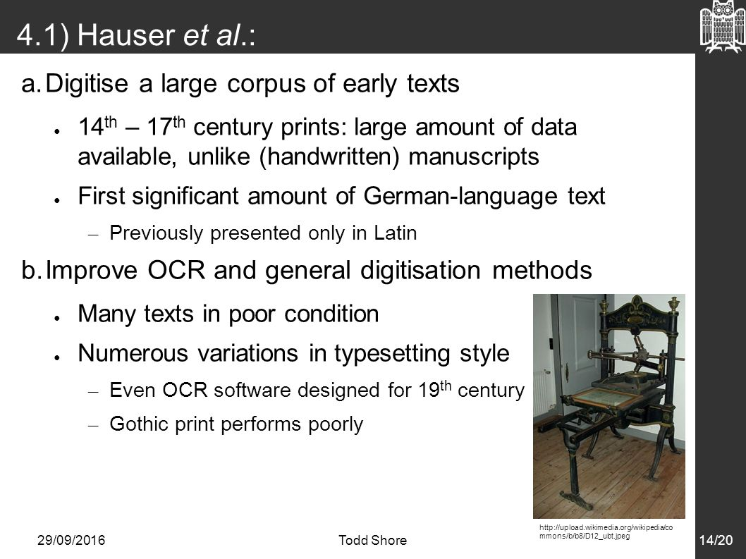 29/09/2016Todd Shore14/20 4.1) Hauser et al.: Goals a.Digitise a large corpus of early texts ● 14 th – 17 th century prints: large amount of data available, unlike (handwritten) manuscripts ● First significant amount of German-language text – Previously presented only in Latin b.Improve OCR and general digitisation methods ● Many texts in poor condition ● Numerous variations in typesetting style – Even OCR software designed for 19 th century – Gothic print performs poorly   mmons/b/b8/D12_ubt.jpeg