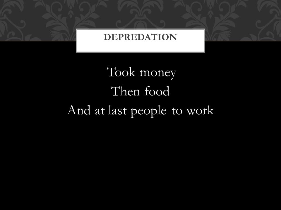 Took money Then food And at last people to work DEPREDATION