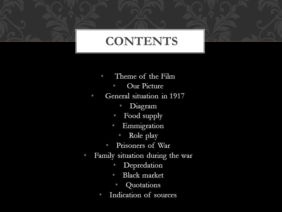 Theme of the Film Our Picture General situation in 1917 Diagram Food supply Emmigration Role play Prisoners of War Family situation during the war Depredation Black market Quotations Indication of sources CONTENTS