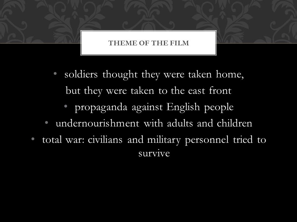 soldiers thought they were taken home, but they were taken to the east front propaganda against English people undernourishment with adults and children total war: civilians and military personnel tried to survive THEME OF THE FILM