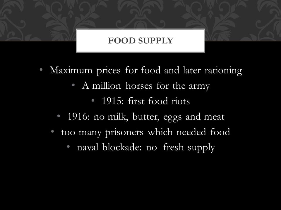 Maximum prices for food and later rationing A million horses for the army 1915: first food riots 1916: no milk, butter, eggs and meat too many prisoners which needed food naval blockade: no fresh supply FOOD SUPPLY
