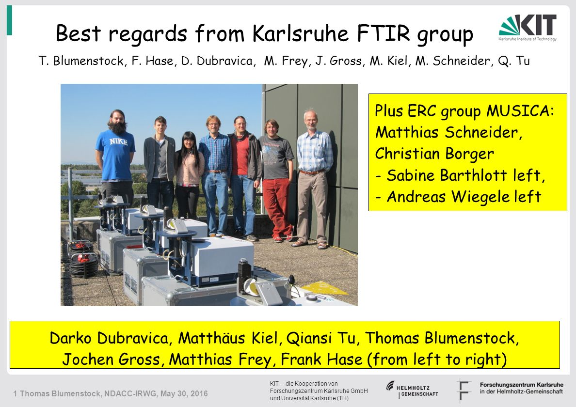 KIT – die Kooperation von Forschungszentrum Karlsruhe GmbH und Universität Karlsruhe (TH) 1 Thomas Blumenstock, NDACC-IRWG, May 30, 2016 Best regards from Karlsruhe FTIR group Darko Dubravica, Matthäus Kiel, Qiansi Tu, Thomas Blumenstock, Jochen Gross, Matthias Frey, Frank Hase (from left to right) T.