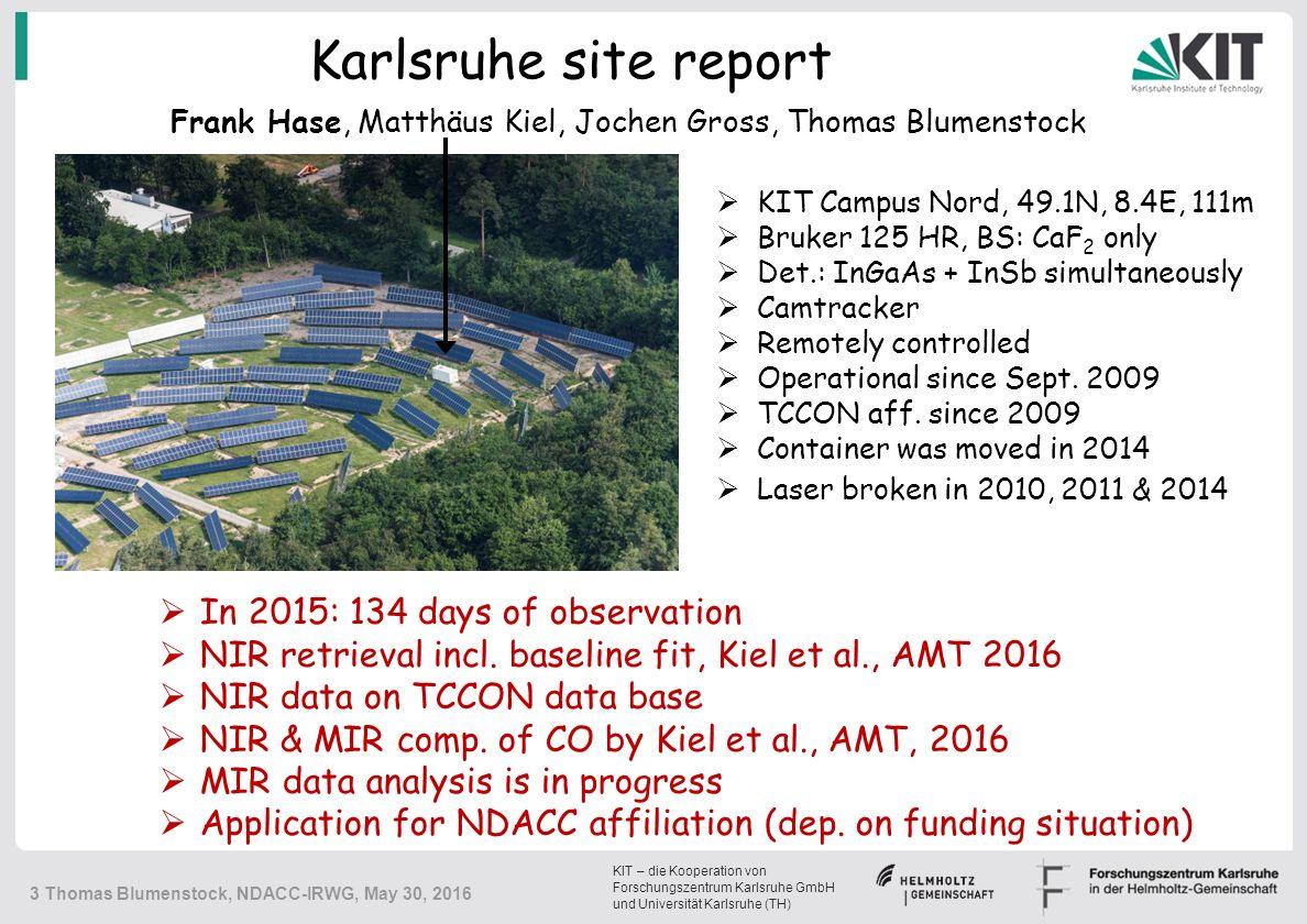 KIT – die Kooperation von Forschungszentrum Karlsruhe GmbH und Universität Karlsruhe (TH) Karlsruhe site report  KIT Campus Nord, 49.1N, 8.4E, 111m  Bruker 125 HR, BS: CaF 2 only  Det.: InGaAs + InSb simultaneously  Camtracker  Remotely controlled  Operational since Sept.