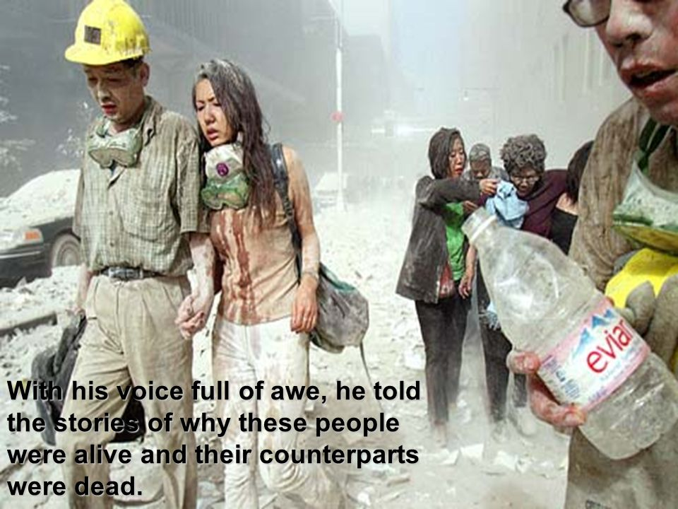 With his voice full of awe, he told the stories of why these people were alive and their counterparts were dead.