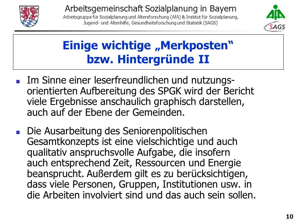 10 Arbeitsgemeinschaft Sozialplanung in Bayern Arbeitsgruppe für Sozialplanung und Altersforschung (AfA) & Institut für Sozialplanung, Jugend- und Altenhilfe, Gesundheitsforschung und Statistik (SAGS) Im Sinne einer leserfreundlichen und nutzungs- orientierten Aufbereitung des SPGK wird der Bericht viele Ergebnisse anschaulich graphisch darstellen, auch auf der Ebene der Gemeinden.