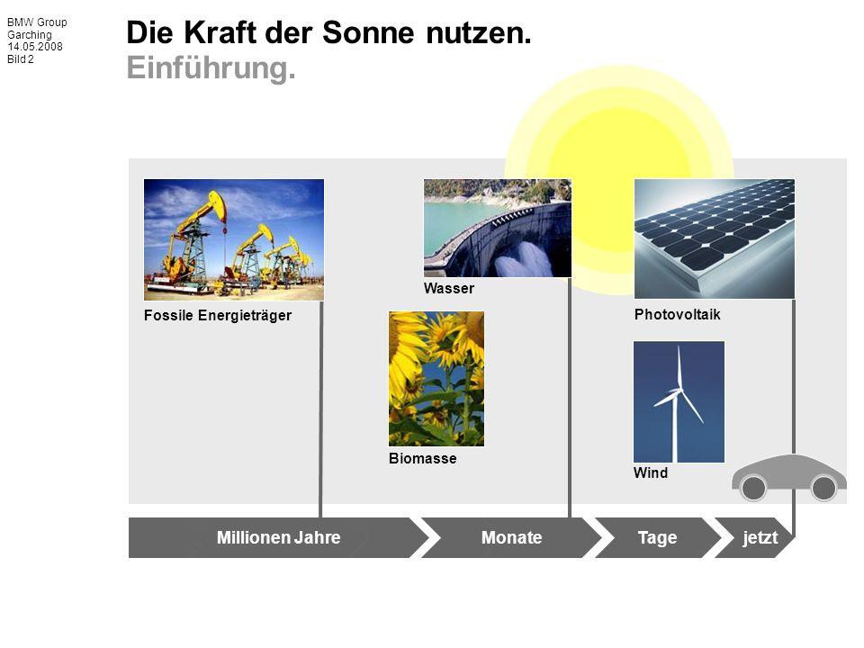 BMW Group Garching 14.05.2008 Bild 2 Millionen JahreMonateTagejetzt Fossile Energieträger Biomasse Photovoltaik Wind Wasser Die Kraft der Sonne nutzen.