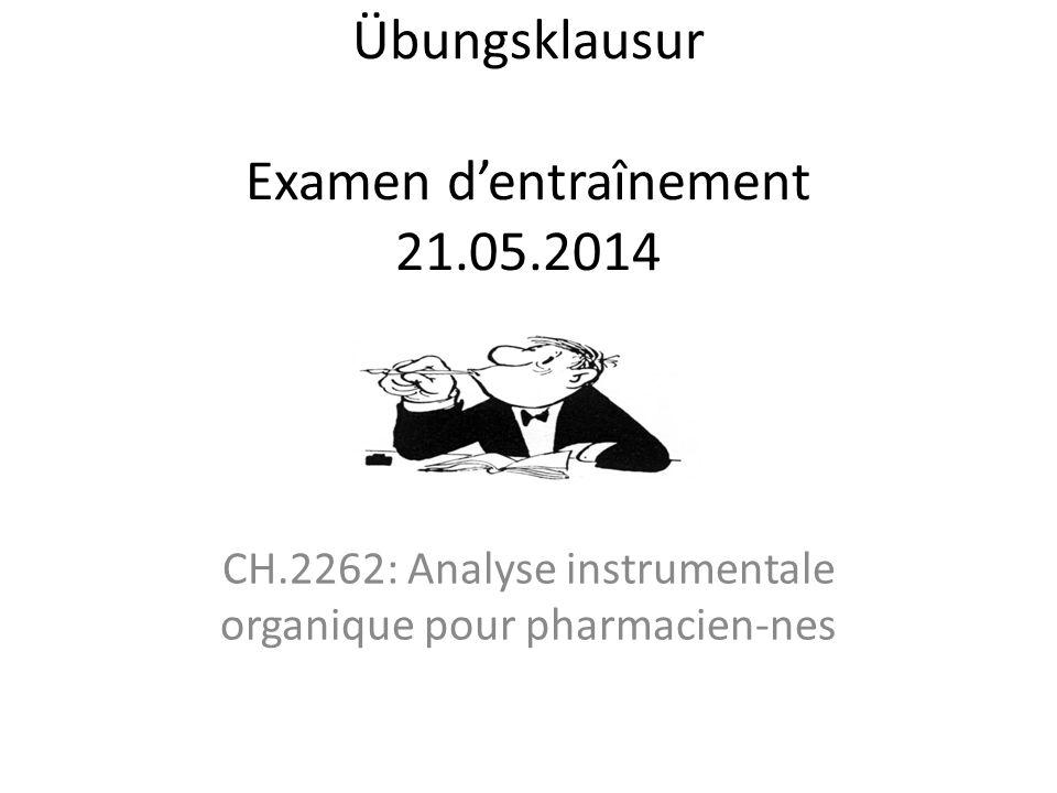 Übungsklausur Examen d'entraînement 21.05.2014 CH.2262: Analyse instrumentale organique pour pharmacien-nes