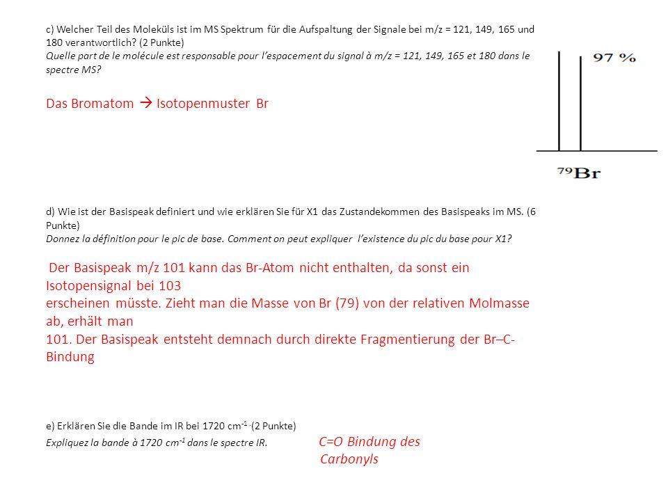 c) Welcher Teil des Moleküls ist im MS Spektrum für die Aufspaltung der Signale bei m/z = 121, 149, 165 und 180 verantwortlich? (2 Punkte) Quelle part