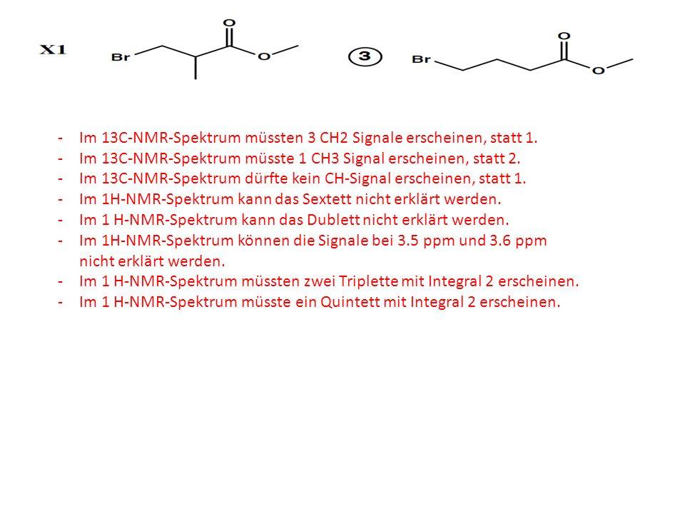 -Im 13C-NMR-Spektrum müssten 3 CH2 Signale erscheinen, statt 1. -Im 13C-NMR-Spektrum müsste 1 CH3 Signal erscheinen, statt 2. -Im 13C-NMR-Spektrum dür