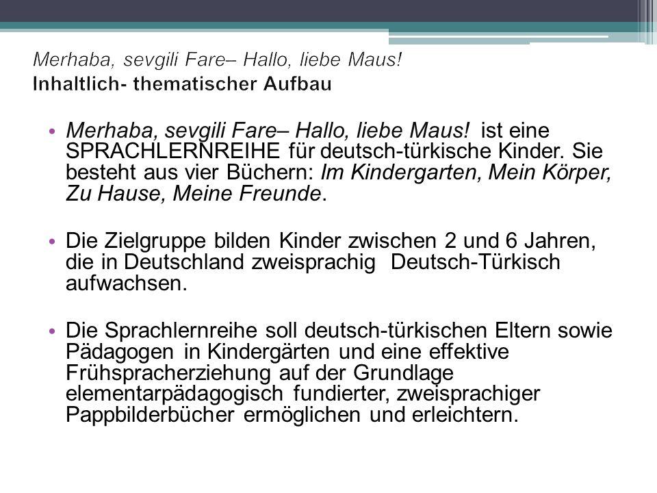 Merhaba, sevgili Fare– Hallo, liebe Maus! ist eine SPRACHLERNREIHE für deutsch-türkische Kinder. Sie besteht aus vier Büchern: Im Kindergarten, Mein K