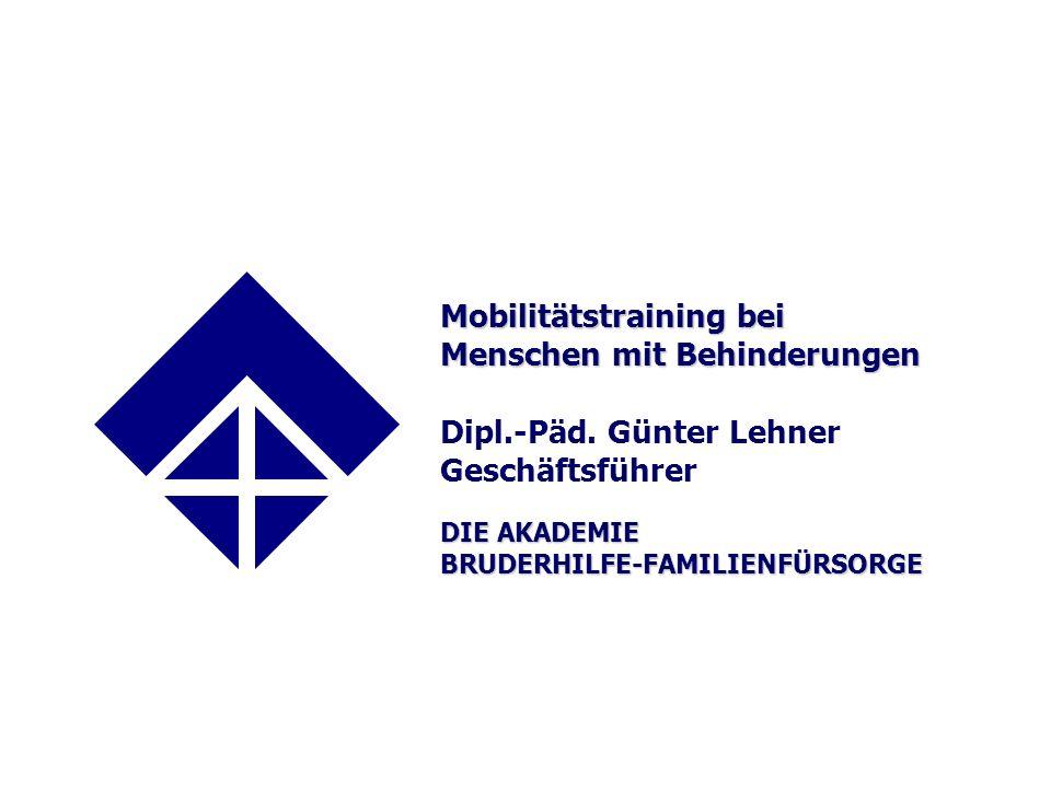 Mobilitätstraining bei Menschen mit Behinderungen DIE AKADEMIE BRUDERHILFE-FAMILIENFÜRSORGE Mobilitätstraining bei Menschen mit Behinderungen Dipl.-Päd.