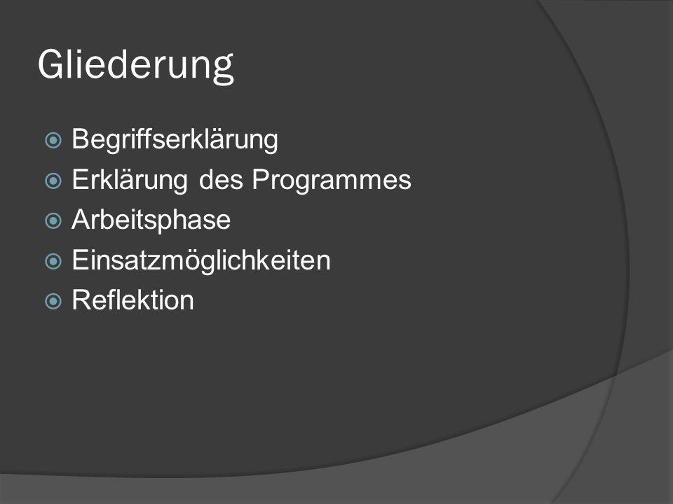 Gliederung  Begriffserklärung  Erklärung des Programmes  Arbeitsphase  Einsatzmöglichkeiten  Reflektion
