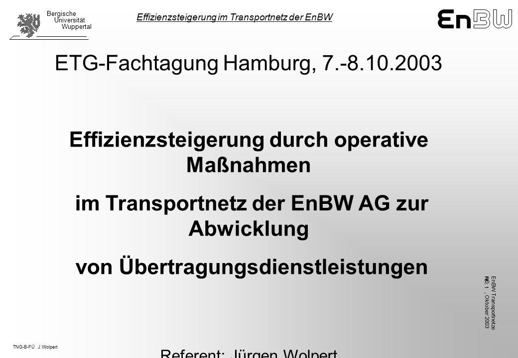 TNG-B-FÜ J.Wolpert Bergische Universität Wuppertal, Oktober 2003 EnBW TransportnetzeAG Nr.: 1 ETG-Fachtagung Hamburg, 7.-8.10.2003 Effizienzsteigerung durch operative Maßnahmen im Transportnetz der EnBW AG zur Abwicklung von Übertragungsdienstleistungen Referent: Jürgen Wolpert EnBW Transportnetze AG - Betriebsführung Effizienzsteigerung im Transportnetz der EnBW