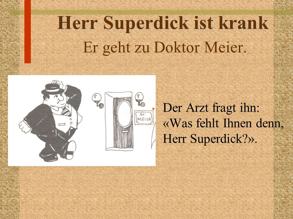 Herr Superdick ist krank Herr Superdick ist krank Er geht zu Doktor Meier. Der Arzt fragt ihn: «Was fehlt Ihnen denn, Herr Superdick?».