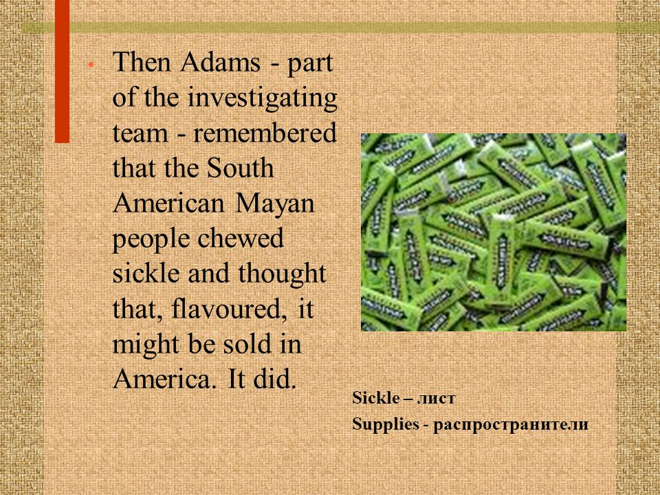 Then Adams - part of the investigating team - remembered that the South American Mayan people chewed sickle and thought that, flavoured, it might be sold in America.