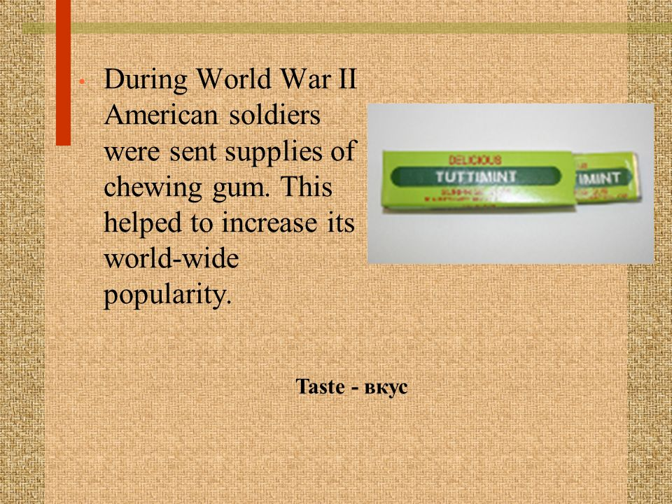 During World War II American soldiers were sent supplies of chewing gum.