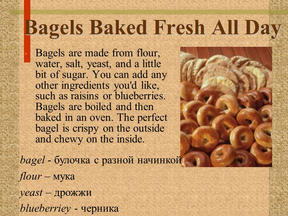 Bagels Baked Fresh All Day Bagels are made from flour, water, salt, yeast, and a little bit of sugar.