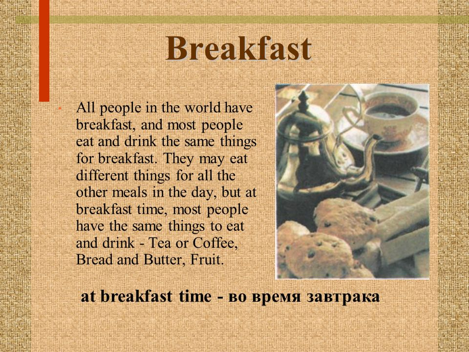 Breakfast All people in the world have breakfast, and most people eat and drink the same things for breakfast.