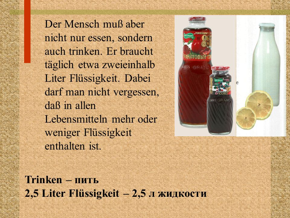 Der Mensch muß aber nicht nur essen, sondern auch trinken. Er braucht täglich etwa zweieinhalb Liter Flüssigkeit. Dabei darf man nicht vergessen, daß