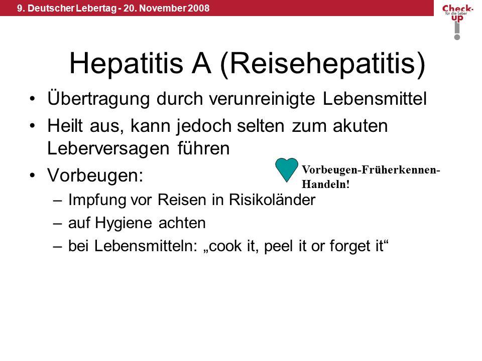 9. Deutscher Lebertag - 20. November 2008 Hepatitis A (Reisehepatitis) Übertragung durch verunreinigte Lebensmittel Heilt aus, kann jedoch selten zum