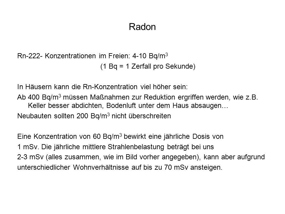 Radon Rn-222- Konzentrationen im Freien: 4-10 Bq/m 3 (1 Bq = 1 Zerfall pro Sekunde) In Häusern kann die Rn-Konzentration viel höher sein: Ab 400 Bq/m 3 müssen Maßnahmen zur Reduktion ergriffen werden, wie z.B.